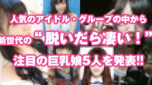 """人気のアイドル・グループの中から、新世代の""""脱いだら凄い!""""注目の巨乳娘5人を発表だ!!"""